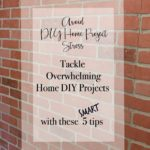 5 Tips to Tackle Overwhelming Home DIY Projects